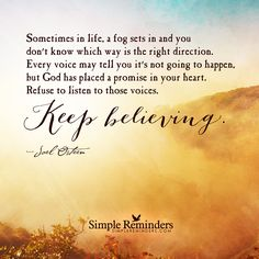 Keep believing - Sometimes in life, a fog sets in and you don't know which way is the right direction. Every voice may tell you it's not going to happen, but God has placed a promise in your heart. Refuse to listen to those voices. Keep believing. — Joel Osteen