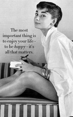 """""""The most important thing is to enjoy your life-to be happy- it's all that matters"""" - Audrey Hepburn"""