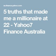 5 truths that made me a millionaire at 22 - Yahoo7 Finance Australia