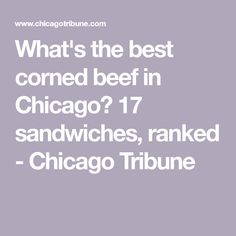 7577db2b106 What s the best corned beef in Chicago  17 sandwiches