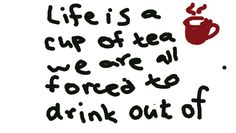 Life is just like a cup of tea