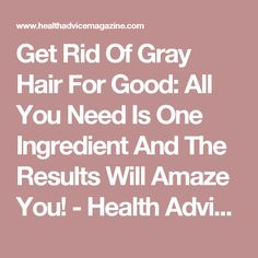 Get Rid Of Gray Hair For Good: All You Need Is One Ingredient And The Results Will Amaze You! - Health Advice Magazine