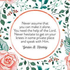 """""""Never assume that you can make it alone. You need the help of the Lord. Never hesitate to get on your knees in some private place and speak with Him."""" - Gordon B. Jesus Christ Quotes, Gospel Quotes, Mormon Quotes, Lds Mormon, Book Quotes, Lds Quotes On Faith, Latter Days, Latter Day Saints, Religious Quotes"""