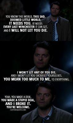 Quote from Supernatural 12x09 │  Castiel: You know this world, this sad, doomed little world, it needs you. It needs every last Winchester it can get, and I will not let you die. I won't let any of you die. And I won't let you sacrifice yourselves. You mean too much to me, to everything. Yeah, you made a deal. You made a stupid deal, and I broke it. You're welcome.
