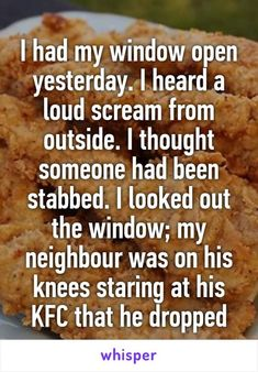 I had my window open yesterday. I heard a loud scream from outside. I thought someone had been stabbed. I looked out the window; my neighbour was on his knees staring at his KFC that he dropped: