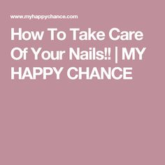 How To Take Care Of Your Nails!! | MY HAPPY CHANCE