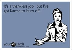 Thankless job.  Karma.  LOL