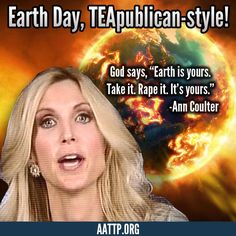 Ann Coulter is a mean dumb ass  Leaving a wonderful planet for our children.  VOTE the EARTH HATING GOP OUT!