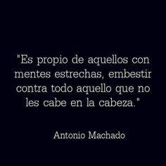 Es propio de aquellos con mentes estrechas, embestir contra todo aquello que no les cabe en la cabeza. Antonio Machado