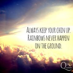 Always keep your chin up. Rainbows never happen on the ground. via HeyQuotes.com