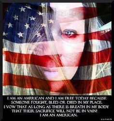 I Am An American! I am Free today because someone fought, bled or died in my place.  I vow as long as there is breath in my body that their sacrifice will Not Be In Vain.  I AM AN AMERICAN