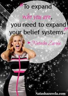 """""""To Expand Who You Are, You Need To Expand Your Belief Systems."""" - Natasha Zuvela"""