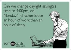 Can we change daylight saving(s) time to 4:00pm, on Monday? I'd rather loose an hour of work than an hour of sleep.