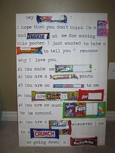"Candy poster... ""Hey Baby: I hope that you don't think I'm a Nerd and Snicker at me for making this poster.  I just wanted to take a Break to tell you 7 reasons why I love you. #1 You make me Laff.  #2 You are a Smartie pants.  #3 You are so Sweet to me.  #4 You are extremely Hot!  #5 You are so much fun to be around.  #6 You are a Life Saver whenever I am in a Crunch or going down a Rocky Road."""