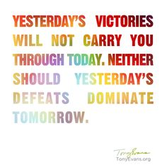 Yesterday's victories will not carry you through today, neither should yesterday's defeats dominate tomorrow. - Tony Evans