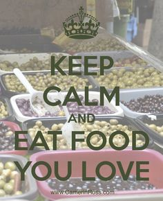 KEEP CALM and EAT FOOD YOU LOVE ~go ahead, enjoy it! ~:~ Pinned by CamerinRoss.com