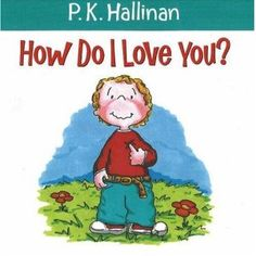 How Do I Love You?  PK Hallinan    Great books to read with your kids.  The first book I bought to read to my kids before I had any.