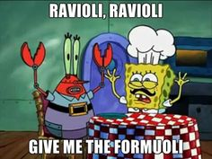 Ravioli, ravioli, give me the formuoli