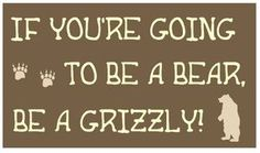 IF YOU'RE GOING TO BE A BEAR, BE A GRIZZLY!