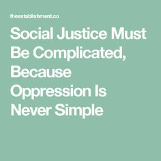 Social Justice Must Be Complicated, Because Oppression Is Never Simple