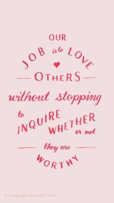 Our job is to love others without stopping to inquire whether or not they are worthy