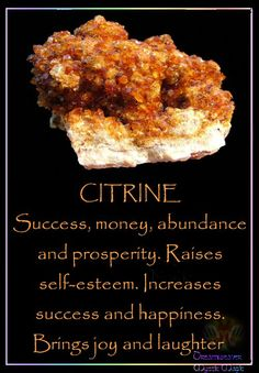 CITRINE.. Success, money, abundance and prosperity. Raises self-esteem. Increases success and happiness. Brings joy and laughter! I am so happy & grateful that the River of Life never stops flowing... It flows through me into lavish expression! I am blessed with divine financial abundance in my future. A very large sum of money is heading my way right now.  Extraordinary Abundance is all around me, I AM surrounded with riches! THANK YOU... Abundance Now and Always... AND SO IT IS!
