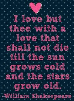 """I love but thee, with a love that shall not die till the sun grows cold, and the stars grow old."" ~ William Shakespeare"