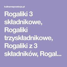 Rogaliki 3 składnikowe, Rogaliki trzyskładnikowe, Rogaliki z 3 składników, Rogaliki z trzech składników, Kruche rogaliki 3-składnikowe, Kruche rogaliki.