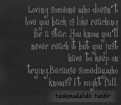 """Loving someone who doesn't love you back is like reaching for a star. You know you'll never reach it but you just have to keep on trying. Because someday, who knows? It might fall."""