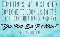 You can do it now! -Uchtdorf. One of my favorite talks!!!