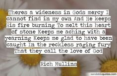 Quote by Rich Mullins: Theres a wideness in Gods mercy I cannot find in my own And He keeps His fire burning To melt this heart of stone Keeps me aching with a. Biblical Quotes, Scripture Quotes, Bible Verses, Great Quotes, Me Quotes, Qoutes, Inspirational Quotes, Christian Music, Christian Quotes