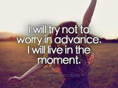 I will try not to worry in advance. I will live in the moment.