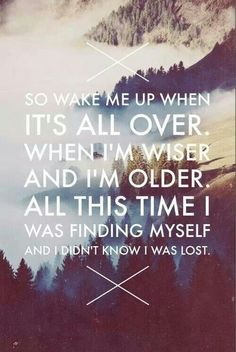"""So wake me up when it's all over. When I'm wiser and I'm older. All this time I was finding myself and didn't know I was lost."" (#Lyrics from #Avicii - Wake Me Up)"