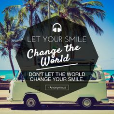 Let your smile change the world, don't let the world change your smile.