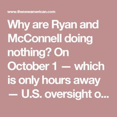 "Why are Ryan and McConnell doing nothing?  On October 1 — which is only hours away — U.S. oversight of the Internet's domain name system is scheduled to be stripped from the U.S. and transferred to the Internet Corporation for Assigned Names and Numbers (ICANN) designed by global ""multistakeholder"" activists. Members of Congress, national security experts, military professionals, constitutional authorities, privacy advocates, and human rights activists are warning that this pending…"