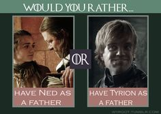 Ned. Tyrion is cool and all, but I wouldn't want my father to drink all the time and has sex with whores.