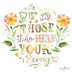 Be with those who help your being - Rumi, art by Katie Daisy of thewheatfield on Etsy The Words, Cool Words, Great Quotes, Inspirational Quotes, Motivational Quotes, Brainy Quotes, Quirky Quotes, Uplifting Quotes, Awesome Quotes
