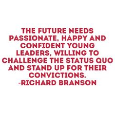 The future needs passionate, happy and confident young leaders willing to challenge the status quo and stand up for their convictions. Richard Branson #inspiration #wisdom
