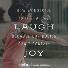 How wonderful is it that we laugh because our bodies can't contain joy!