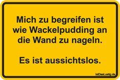Mich zu begreifen ist wie Wackelpudding an die Wand zu nageln. Es ist aussichtslos. ... gefunden auf https://www.istdaslustig.de/spruch/4493 #lustig #sprüche #fun #spass