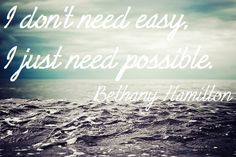 I <3 this quote from Bethany Hamilton. In life things are not always easy and we don't need easy we only need possible :)