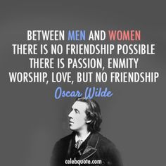 Oscar Wilde Quote (About women men love friendship)  I dont know about this. We'd have to really question what friendship is. But I like the quote because he has so many others about love.