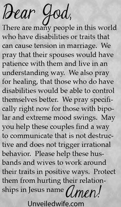 Prayer Of The Day – Married To A Bipolar Spouse --- Dear Lord, There are many people in this world who have disabilities or traits that can cause tension in marriage. We pray that their spouses would have patience with them and live in an understanding way. We also pray for healing, that th… Read More Here http://unveiledwife.com/prayer-of-the-day-married-to-a-bipolar-spouse/ #marriage #love