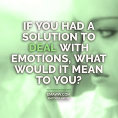 If you had a solution to deal with  emotions, what would it mean to you?