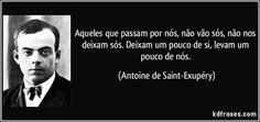 Aqueles que passam por nós, não vão sós, não nos deixam sós. Deixam um pouco de si, levam um pouco de nós. (Antoine de Saint-Exupéry)
