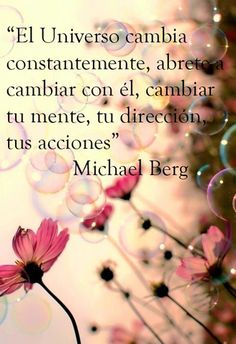 """... """"El universo cambia constatemente, ábrete a cambiar con él, cambiar tu mente, tu dirección, tus acciones"""". Michael Berg."""
