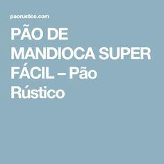 PÃO DE MANDIOCA SUPER FÁCIL – Pão Rústico