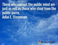 Those who corrupt the public mind are just as evil as those who steal from the public purse. Adlai E. Stevenson