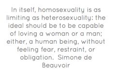 Simone de Beauvoir. This, i've always thought, we have to and must see each person as human being, we should not limit love, any kind of love, on something like gender, religion, or race.