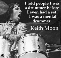 A quote from the late, great Keith Moon.